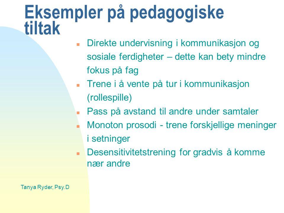 Tanya Ryder, Psy.D Eksempler på pedagogiske tiltak n Direkte undervisning i kommunikasjon og sosiale ferdigheter – dette kan bety mindre fokus på fag