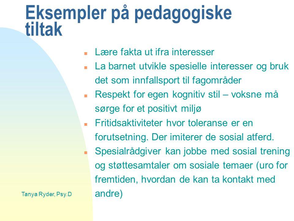 Tanya Ryder, Psy.D Eksempler på pedagogiske tiltak n Lære fakta ut ifra interesser n La barnet utvikle spesielle interesser og bruk det som innfallspo
