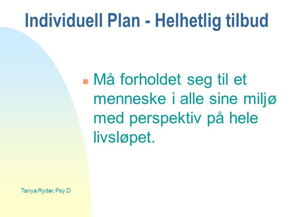 Tanya Ryder, Psy.D Individuell Plan - Helhetlig tilbud n Må forholdet seg til et menneske i alle sine miljø med perspektiv på hele livsløpet.