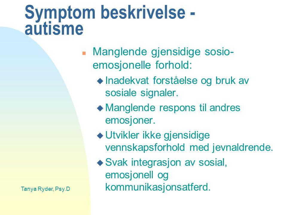 Tanya Ryder, Psy.D Symptom beskrivelse - autisme n Manglende gjensidige sosio- emosjonelle forhold: u Inadekvat forståelse og bruk av sosiale signaler