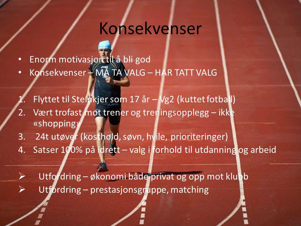 Konsekvenser Enorm motivasjon til å bli god Konsekvenser – MÅ TA VALG – HAR TATT VALG 1.Flyttet til Steinkjer som 17 år – Vg2 (kuttet fotball) 2.Vært trofast mot trener og treningsopplegg – ikke «shopping» 3.