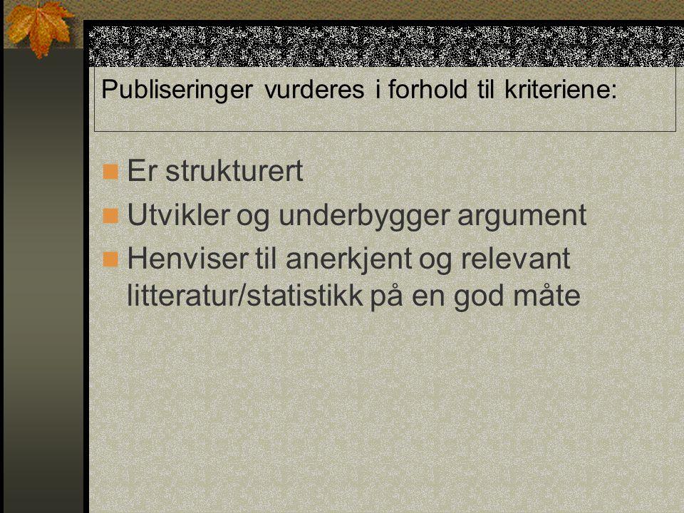 Publiseringer vurderes i forhold til kriteriene: Er strukturert Utvikler og underbygger argument Henviser til anerkjent og relevant litteratur/statistikk på en god måte