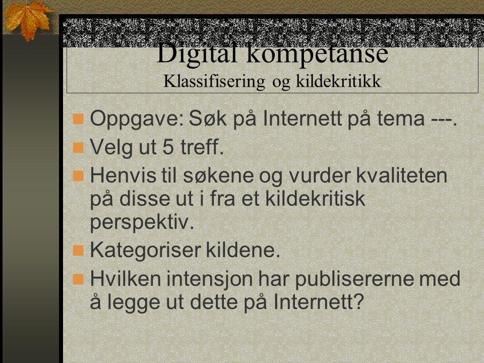 Digital kompetanse Klassifisering og kildekritikk Oppgave: Søk på Internett på tema ---. Velg ut 5 treff. Henvis til søkene og vurder kvaliteten på di