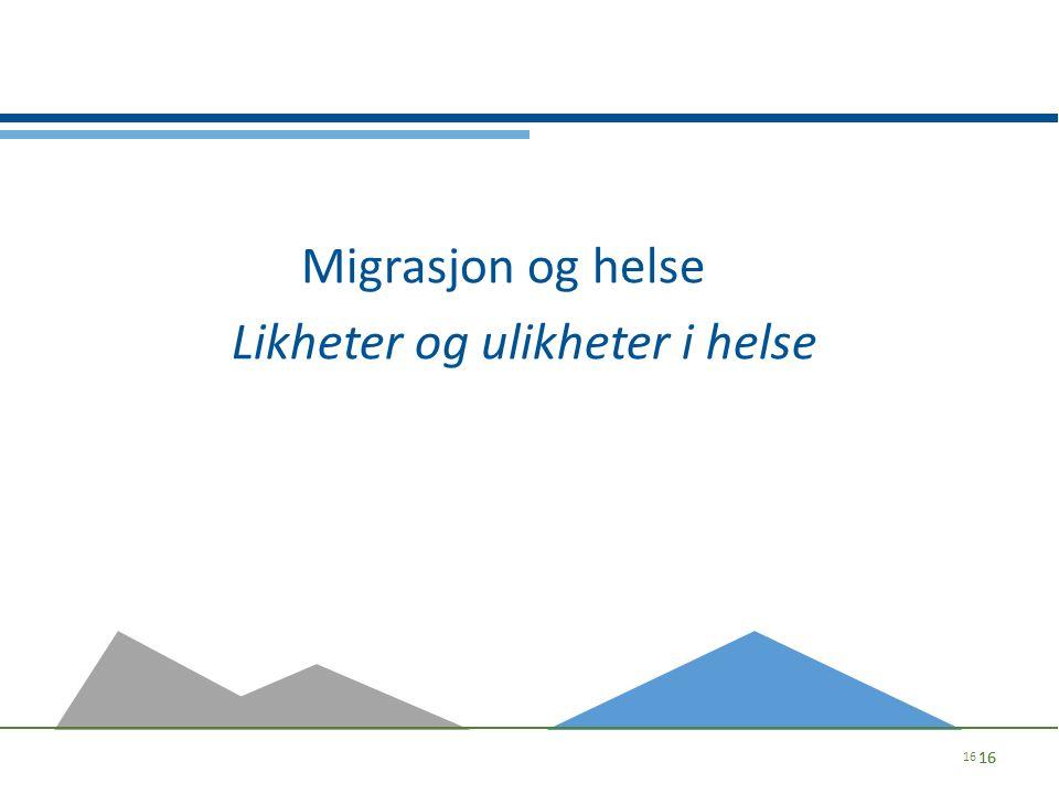 Migrasjon og helse Likheter og ulikheter i helse 16