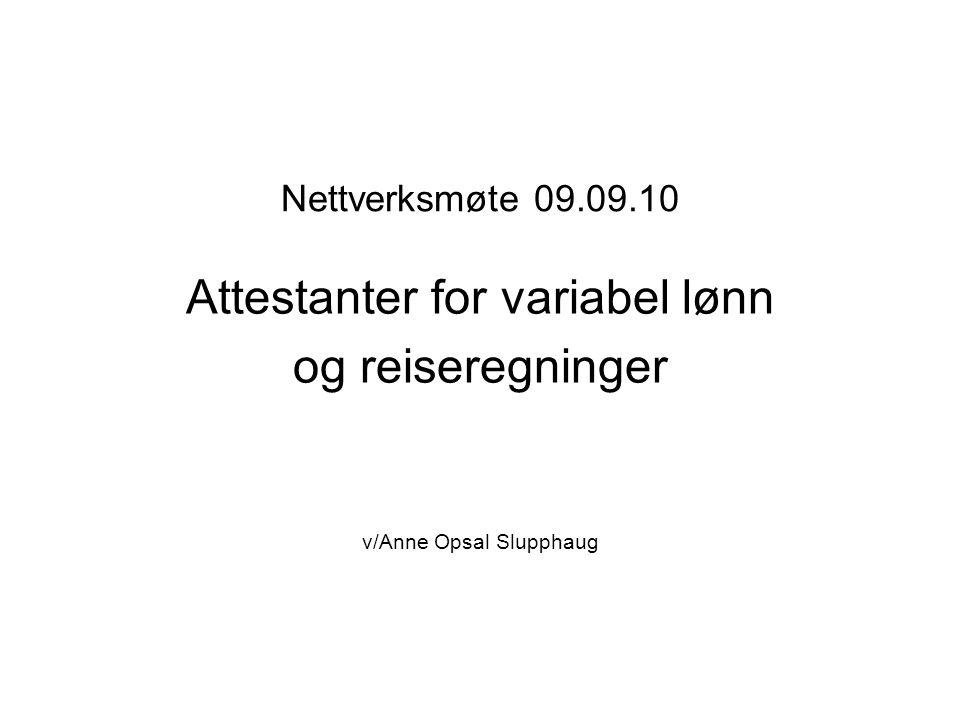 Nettverksmøte 09.09.10 Attestanter for variabel lønn og reiseregninger v/Anne Opsal Slupphaug