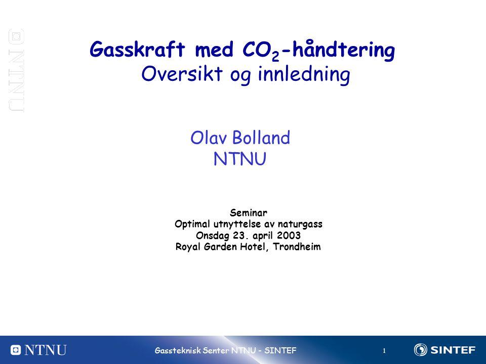 1 Gassteknisk Senter NTNU - SINTEF Gasskraft med CO 2 -håndtering Oversikt og innledning Olav Bolland NTNU Seminar Optimal utnyttelse av naturgass Onsdag 23.