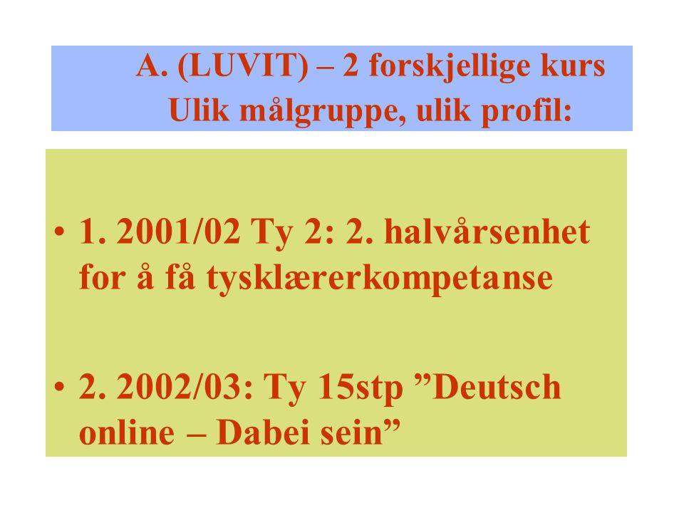 """A. (LUVIT) – 2 forskjellige kurs Ulik målgruppe, ulik profil: 1. 2001/02 Ty 2: 2. halvårsenhet for å få tysklærerkompetanse 2. 2002/03: Ty 15stp """"Deut"""