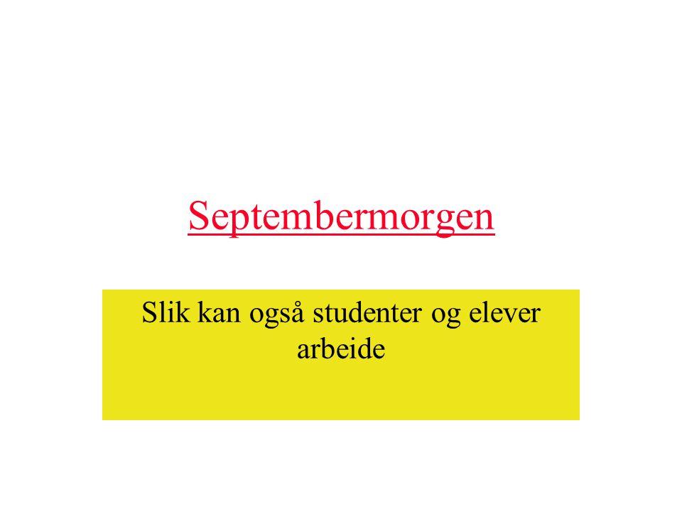 Septembermorgen Slik kan også studenter og elever arbeide