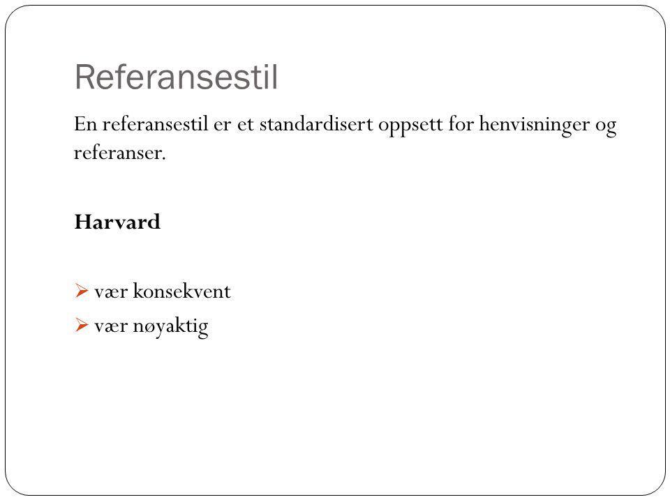 Referansestil En referansestil er et standardisert oppsett for henvisninger og referanser. Harvard  vær konsekvent  vær nøyaktig