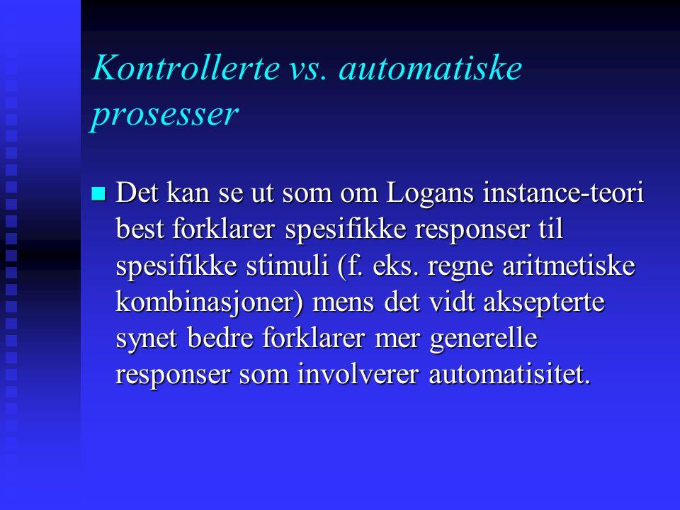 Kontrollerte vs. automatiske prosesser Alternativt syn: instance theory (Logan, 1988): Automatisitet oppstår fordi vi gradvis akkumulerer kunnskap om