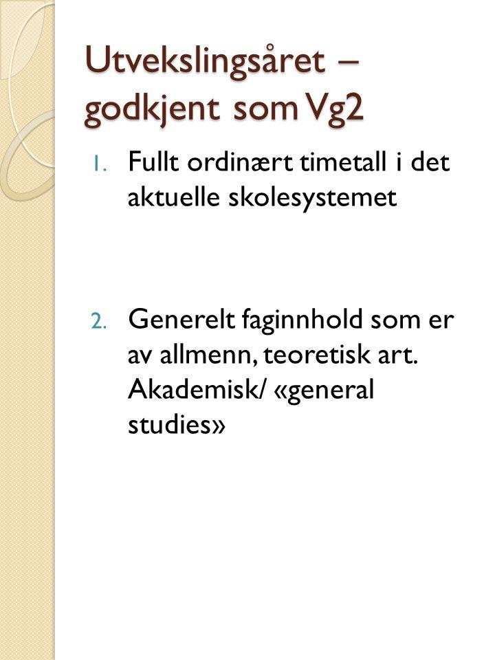 Utvekslingsåret – godkjent som Vg2 1. Fullt ordinært timetall i det aktuelle skolesystemet 2. Generelt faginnhold som er av allmenn, teoretisk art. Ak