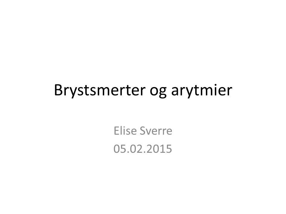Brystsmerter og arytmier Elise Sverre 05.02.2015