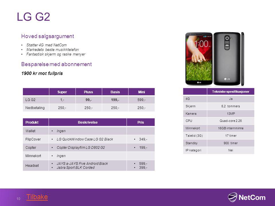 LG G2 10 Tekniske spesifikasjoner 4GJa Skjerm5,2 tommers Kamera13MP CPUQuad-core 2.26 Minnekort16GB internminne Taletid (3G)17 timer Standby900 timer IP kategoriNei Hoved salgsargument Støtter 4G med NetCom Markedets beste musikktelefon Fantastisk skjerm og raske menyer Besparelse med abonnement 1900 kr mot fullpris SuperPlussBasisMini LG G21,-99,-199,-599,- Nedbetaling250,- ProduktBeskrivelsePris WalletIngen FlipCoverLG QuickWindow Case LG G2 Black 349,- CopterCopter Displayfilm LG D802 G2199,- MinnekortIngen Headset JAYS a-JAYS Five Android Black Jabra Sport BLK Corded 599,- 399,- Tilbake