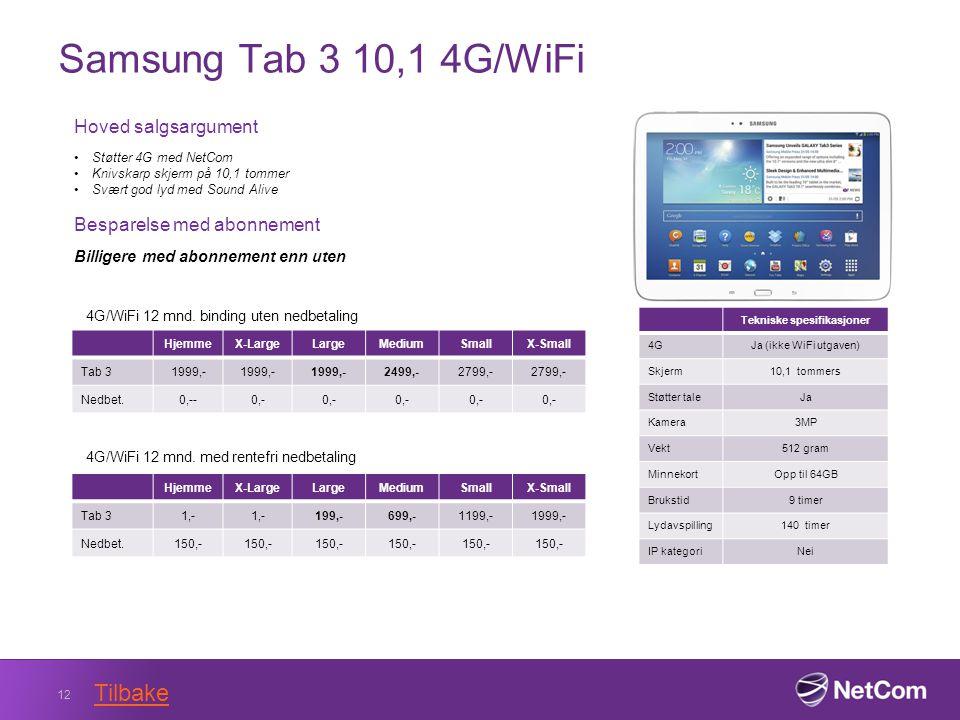 Samsung Tab 3 10,1 4G/WiFi 12 Tekniske spesifikasjoner 4GJa (ikke WiFi utgaven) Skjerm10,1 tommers Støtter taleJa Kamera3MP Vekt512 gram MinnekortOpp til 64GB Brukstid9 timer Lydavspilling140 timer IP kategoriNei Hoved salgsargument Støtter 4G med NetCom Knivskarp skjerm på 10,1 tommer Svært god lyd med Sound Alive Besparelse med abonnement Billigere med abonnement enn uten HjemmeX-LargeLargeMediumSmallX-Small Tab 31999,- 2499,-2799,- Nedbet.0,--0,- 4G/WiFi 12 mnd.