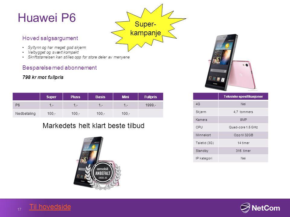 Huawei P6 17 Tekniske spesifikasjoner 4GNei Skjerm4,7 tommers Kamera8MP CPUQuad-core 1.5 GHz MinnekortOpp til 32GB Taletid (3G)14 timer Standby315 timer IP kategoriNei Hoved salgsargument Syltynn og har meget god skjerm Velbygget og svært kompakt Skriftstørrelsen kan stilles opp for store deler av menyene Besparelse med abonnement 798 kr mot fullpris SuperPlussBasisMiniFullpris P61,- 1999,- Nedbetaling100,- Super- kampanje Markedets helt klart beste tilbud Til hovedside