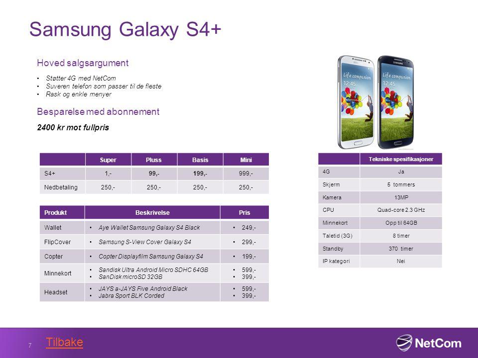Samsung Galaxy S4+ 7 Tekniske spesifikasjoner 4GJa Skjerm5 tommers Kamera13MP CPUQuad-core 2.3 GHz MinnekortOpp til 64GB Taletid (3G)8 timer Standby370 timer IP kategoriNei Hoved salgsargument Støtter 4G med NetCom Suveren telefon som passer til de fleste Rask og enkle menyer Besparelse med abonnement 2400 kr mot fullpris SuperPlussBasisMini S4+1,-99,-199,-999,- Nedbetaling250,- ProduktBeskrivelsePris WalletAye Wallet Samsung Galaxy S4 Black249,- FlipCoverSamsung S-View Cover Galaxy S4 299,- CopterCopter Displayfilm Samsung Galaxy S4199,- Minnekort Sandisk Ultra Android Micro SDHC 64GB SanDisk microSD 32GB 599,- 399,- Headset JAYS a-JAYS Five Android Black Jabra Sport BLK Corded 599,- 399,- Tilbake