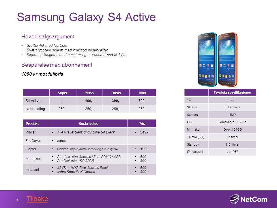 Samsung Galaxy S4 Active 8 Tekniske spesifikasjoner 4GJa Skjerm5 tommers Kamera8MP CPUQuad-core 1.9 GHz MinnekortOpp til 64GB Taletid (3G)17 timer Standby312 timer IP kategoriJa, IP67 Hoved salgsargument Støtter 4G med NetCom Svært lyssterk skjerm med knallgod bildekvalitet Skjermen fungerer med hansker og er vanntett ned til 1,5m Besparelse med abonnement 1800 kr mot fullpris SuperPlussBasisMini S4 Active1,-199,-399,-799,- Nedbetaling250,- ProduktBeskrivelsePris WalletAye Wallet Samsung Active S4 Black249,- FlipCoverIngen CopterCopter Displayfilm Samsung Galaxy S4199,- Minnekort Sandisk Ultra Android Micro SDHC 64GB SanDisk microSD 32GB 599,- 399,- Headset JAYS a-JAYS Five Android Black Jabra Sport BLK Corded 599,- 399,- Tilbake