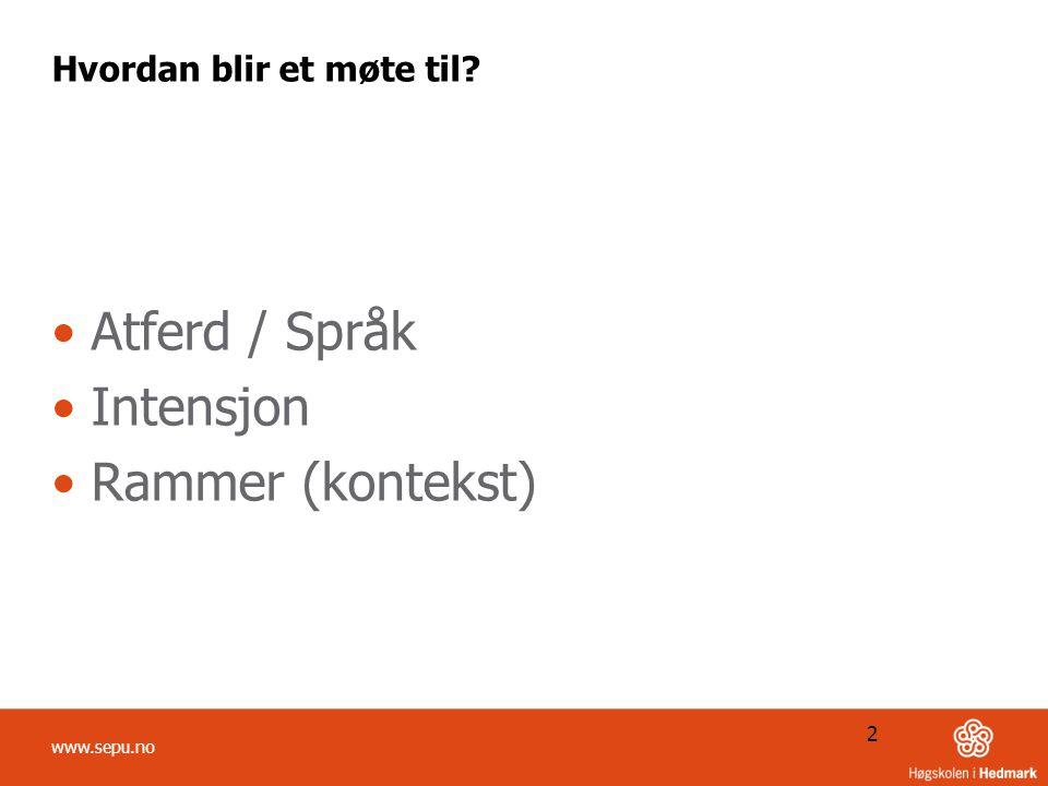 Hvordan blir et møte til? Atferd / Språk Intensjon Rammer (kontekst) 2 www.sepu.no