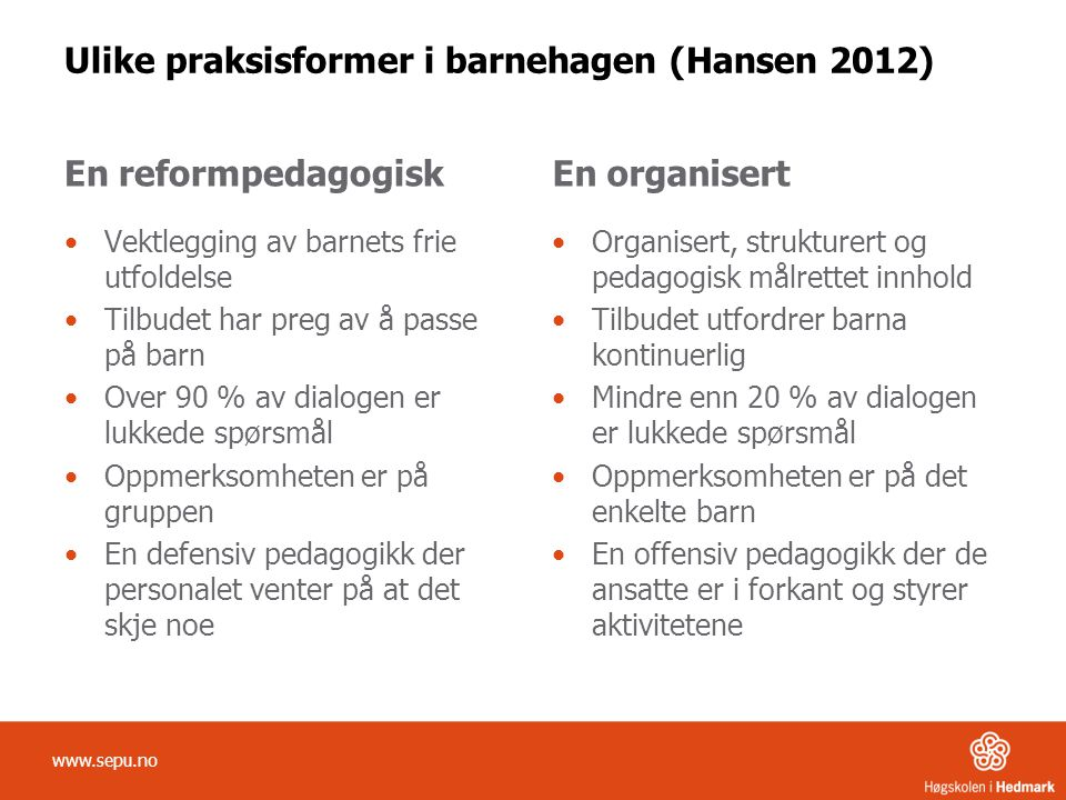 Ulike praksisformer i barnehagen (Hansen 2012) En reformpedagogisk Vektlegging av barnets frie utfoldelse Tilbudet har preg av å passe på barn Over 90