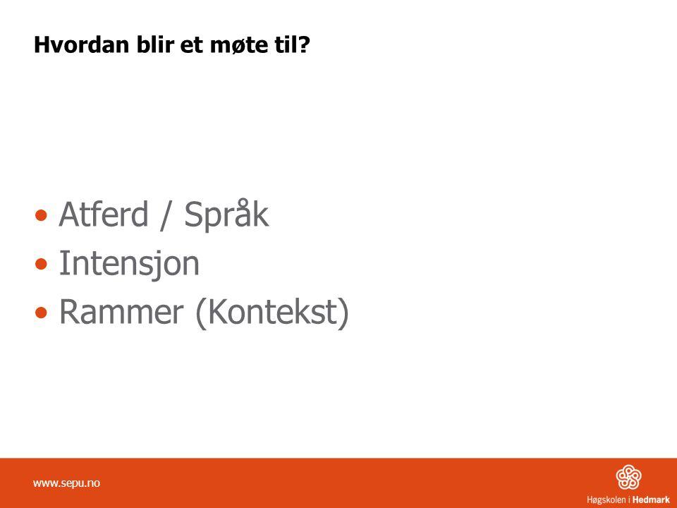 Hvordan blir et møte til? Atferd / Språk Intensjon Rammer (Kontekst) www.sepu.no