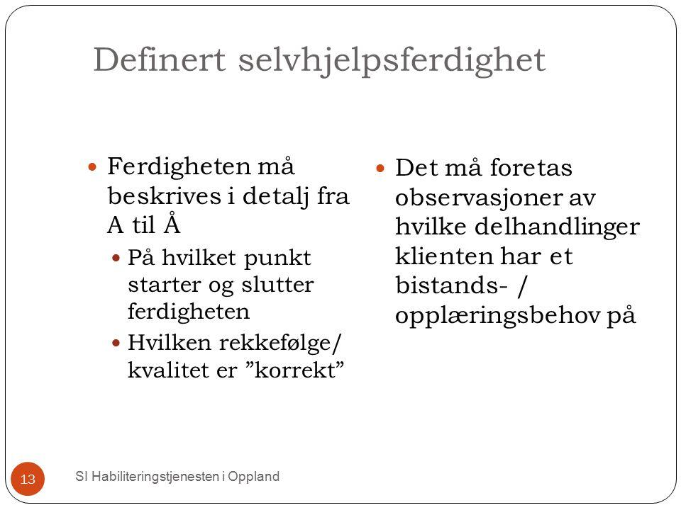 Definert selvhjelpsferdighet SI Habiliteringstjenesten i Oppland 13 Ferdigheten må beskrives i detalj fra A til Å På hvilket punkt starter og slutter