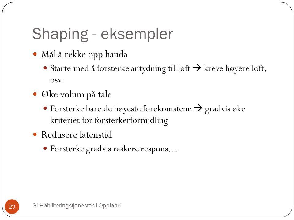 Shaping - eksempler Mål å rekke opp handa Starte med å forsterke antydning til løft  kreve høyere løft, osv. Øke volum på tale Forsterke bare de høye