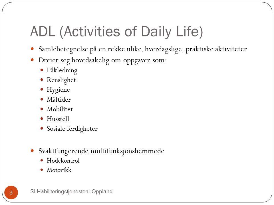 ADL (Activities of Daily Life) SI Habiliteringstjenesten i Oppland 3 Samlebetegnelse på en rekke ulike, hverdagslige, praktiske aktiviteter Dreier seg