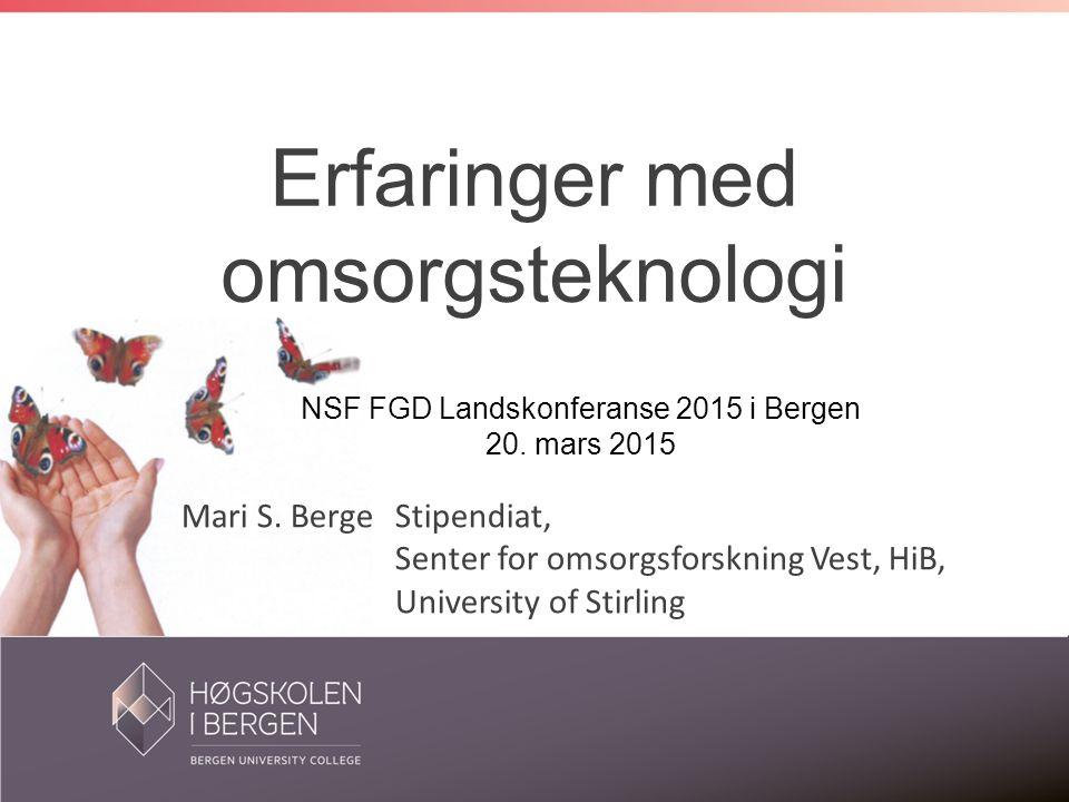 Mari S. Berge Stipendiat, Senter for omsorgsforskning Vest, HiB, University of Stirling Erfaringer med omsorgsteknologi NSF FGD Landskonferanse 2015 i