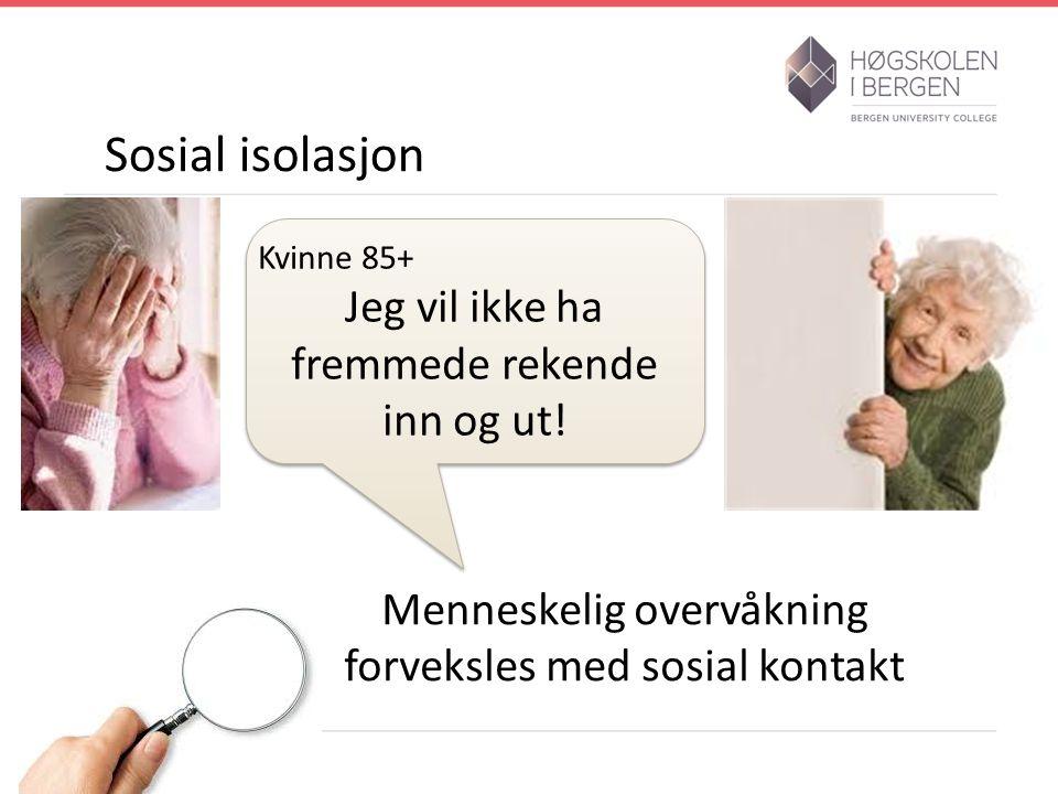 Sosial isolasjon Menneskelig overvåkning forveksles med sosial kontakt Kvinne 85+ Jeg vil ikke ha fremmede rekende inn og ut.
