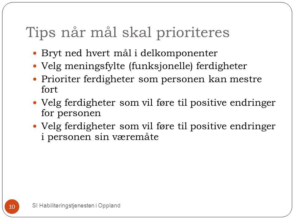 Tips når mål skal prioriteres SI Habiliteringstjenesten i Oppland 10 Bryt ned hvert mål i delkomponenter Velg meningsfylte (funksjonelle) ferdigheter Prioriter ferdigheter som personen kan mestre fort Velg ferdigheter som vil føre til positive endringer for personen Velg ferdigheter som vil føre til positive endringer i personen sin væremåte