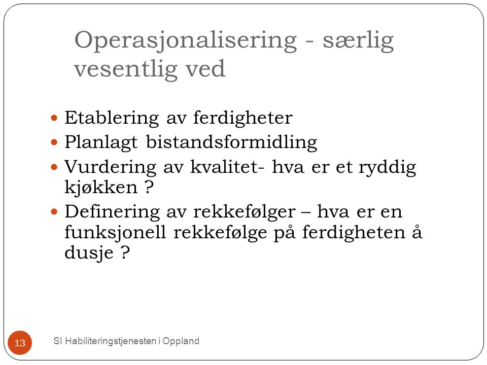 Operasjonalisering - særlig vesentlig ved SI Habiliteringstjenesten i Oppland 13 Etablering av ferdigheter Planlagt bistandsformidling Vurdering av kvalitet- hva er et ryddig kjøkken .