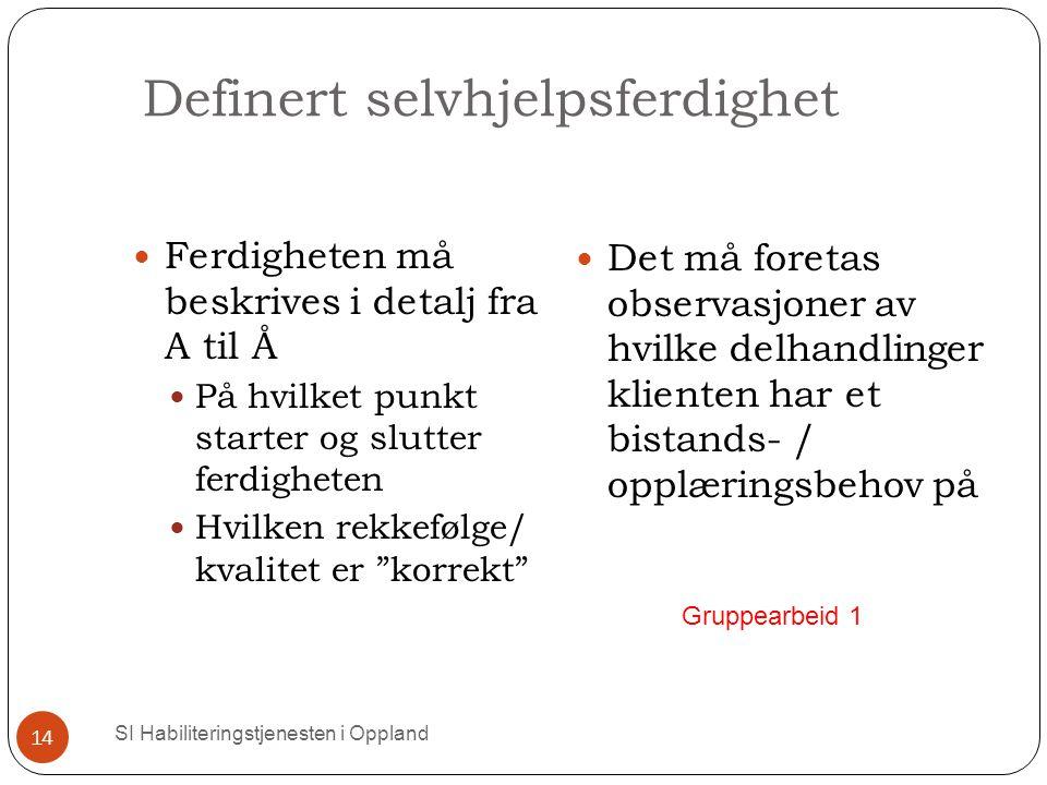 Definert selvhjelpsferdighet SI Habiliteringstjenesten i Oppland 14 Ferdigheten må beskrives i detalj fra A til Å På hvilket punkt starter og slutter