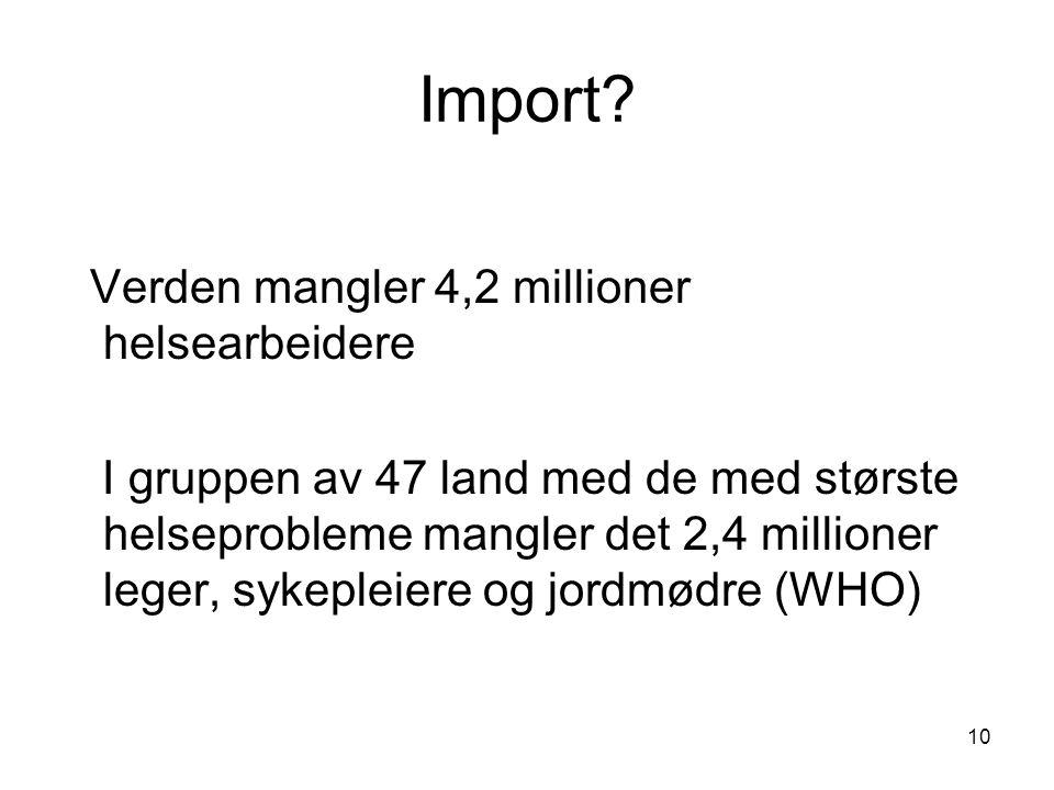 10 Import? Verden mangler 4,2 millioner helsearbeidere I gruppen av 47 land med de med største helseprobleme mangler det 2,4 millioner leger, sykeplei