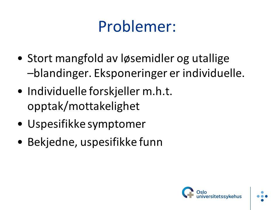Problemer: Stort mangfold av løsemidler og utallige –blandinger. Eksponeringer er individuelle. Individuelle forskjeller m.h.t. opptak/mottakelighet U