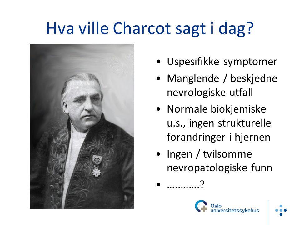 Hva ville Charcot sagt i dag? Uspesifikke symptomer Manglende / beskjedne nevrologiske utfall Normale biokjemiske u.s., ingen strukturelle forandringe