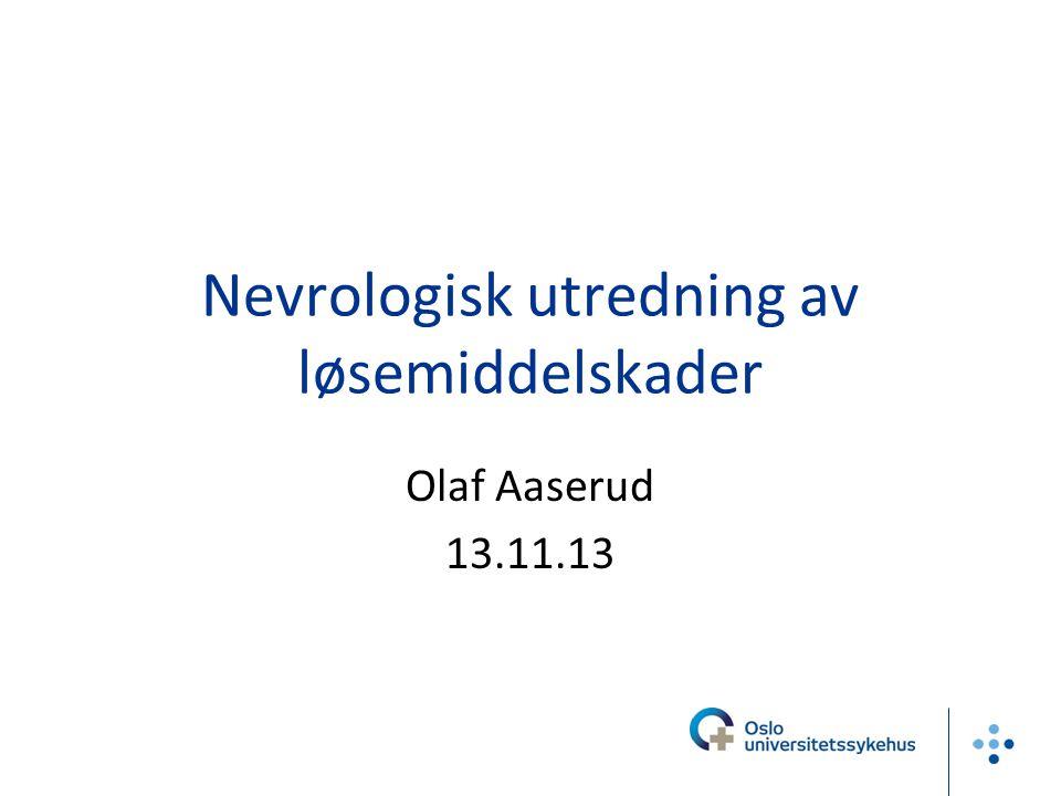 Nevrologisk utredning av løsemiddelskader Olaf Aaserud 13.11.13