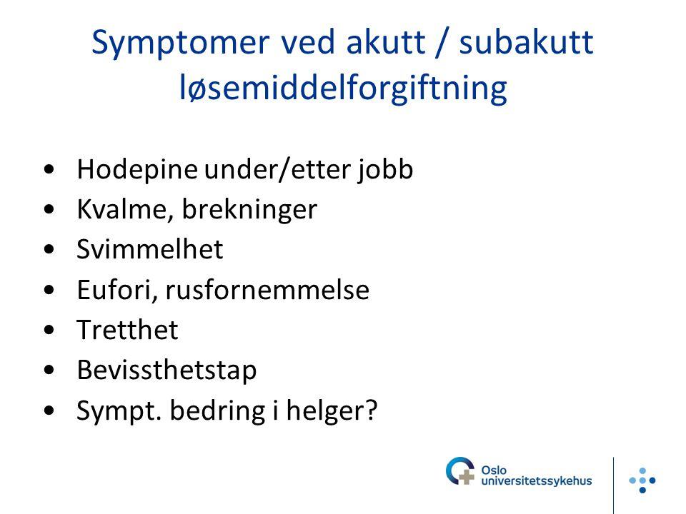Symptomer ved akutt / subakutt løsemiddelforgiftning Hodepine under/etter jobb Kvalme, brekninger Svimmelhet Eufori, rusfornemmelse Tretthet Bevissthe