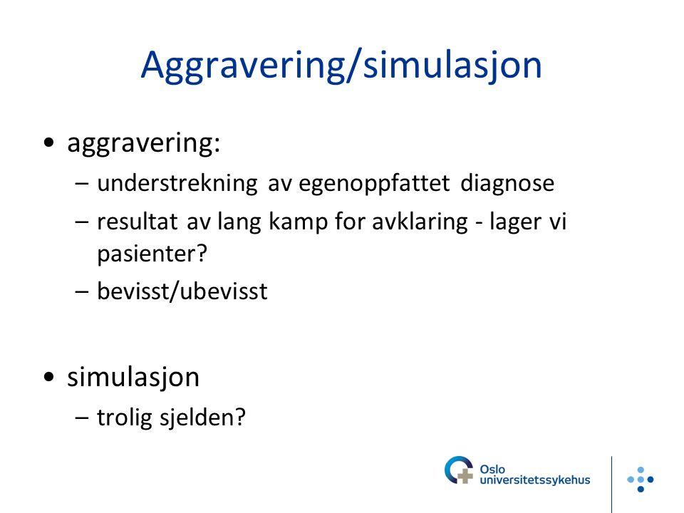 Aggravering/simulasjon aggravering: –understrekning av egenoppfattet diagnose –resultat av lang kamp for avklaring - lager vi pasienter? –bevisst/ubev