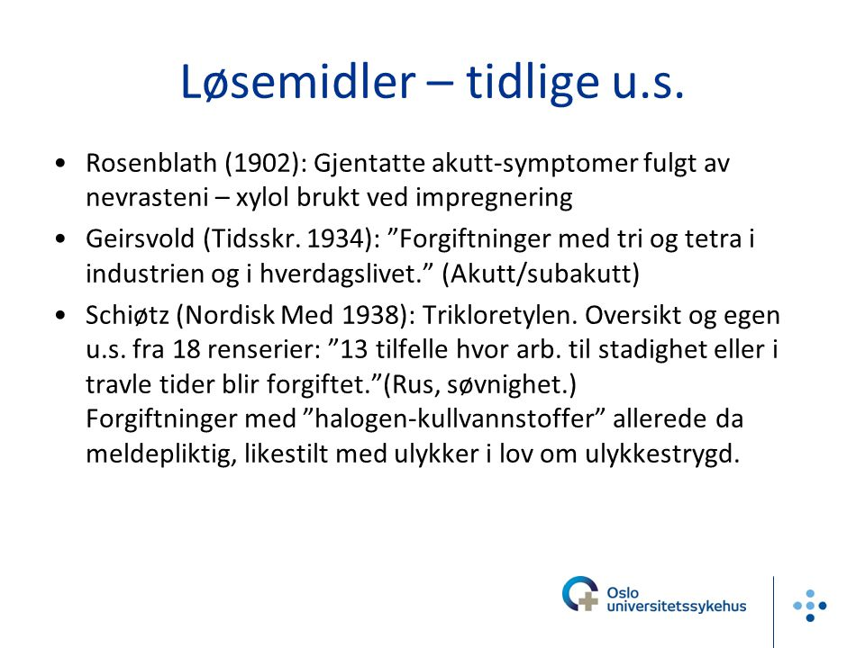 """Løsemidler – tidlige u.s. Rosenblath (1902): Gjentatte akutt-symptomer fulgt av nevrasteni – xylol brukt ved impregnering Geirsvold (Tidsskr. 1934): """""""
