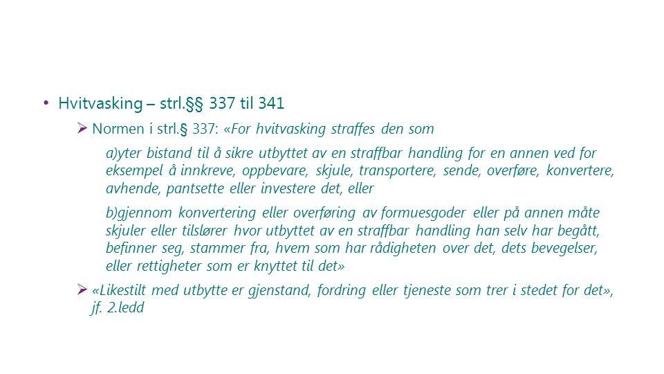 Hvitvasking – strl.§§ 337 til 341  Normen i strl.§ 337: «For hvitvasking straffes den som a)yter bistand til å sikre utbyttet av en straffbar handlin