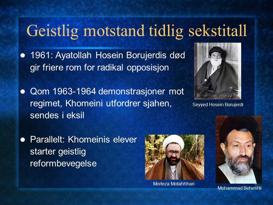 Geistlig motstand tidlig sekstitall 1961: Ayatollah Hosein Borujerdis død gir friere rom for radikal opposisjon Qom 1963-1964 demonstrasjoner mot regimet, Khomeini utfordrer sjahen, sendes i eksil Parallelt: Khomeinis elever starter geistlig reformbevegelse Morteza Motahhhari Mohammad Beheshti Seyyed Hosein Borujerdi
