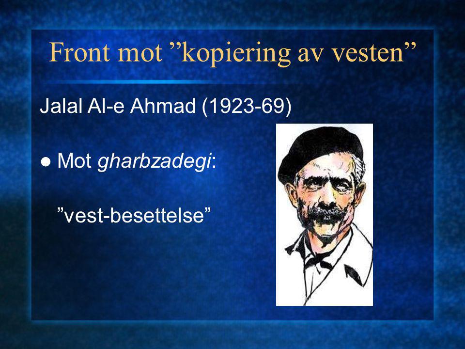 Front mot kopiering av vesten Jalal Al-e Ahmad (1923-69) Mot gharbzadegi: vest-besettelse