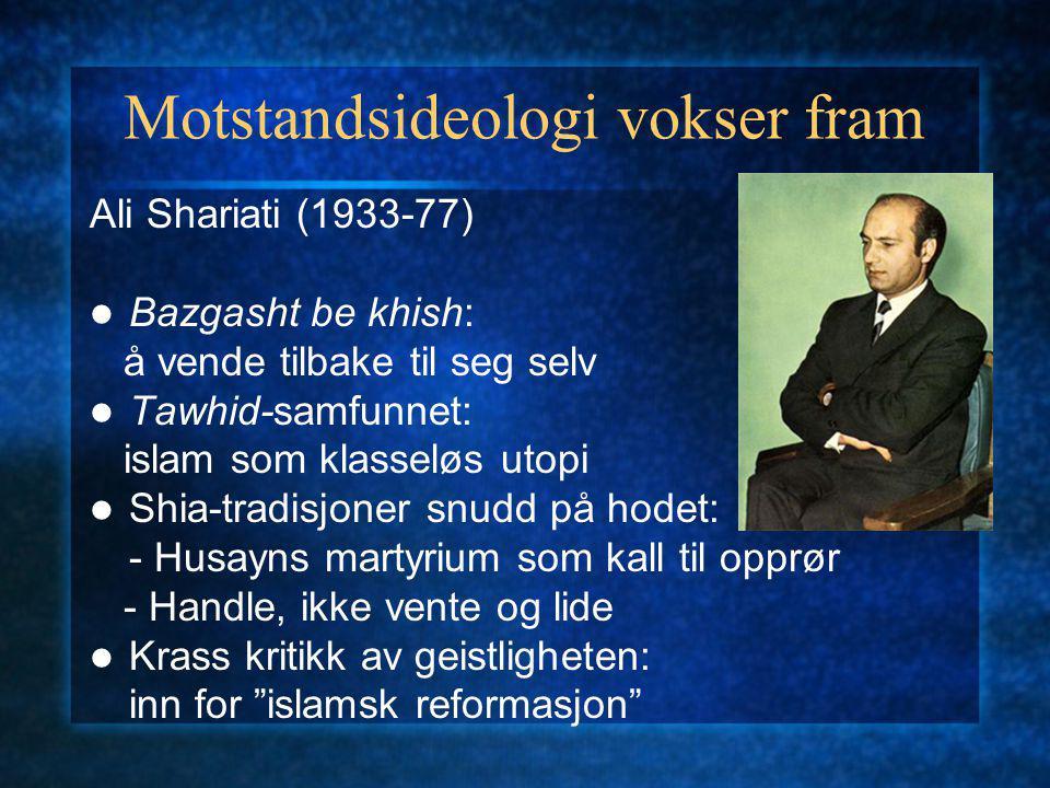 Motstandsideologi vokser fram Ali Shariati (1933-77) Bazgasht be khish: å vende tilbake til seg selv Tawhid-samfunnet: islam som klasseløs utopi Shia-tradisjoner snudd på hodet: - Husayns martyrium som kall til opprør - Handle, ikke vente og lide Krass kritikk av geistligheten: inn for islamsk reformasjon
