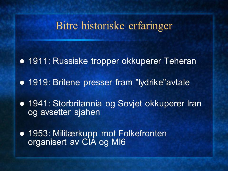Bitre historiske erfaringer 1911: Russiske tropper okkuperer Teheran 1919: Britene presser fram lydrike avtale 1941: Storbritannia og Sovjet okkuperer Iran og avsetter sjahen 1953: Militærkupp mot Folkefronten organisert av CIA og MI6