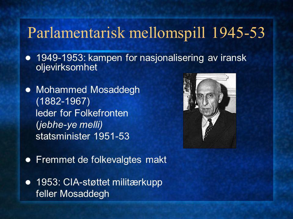 Parlamentarisk mellomspill 1945-53 1949-1953: kampen for nasjonalisering av iransk oljevirksomhet Mohammed Mosaddegh (1882-1967) leder for Folkefronten (jebhe-ye melli) statsminister 1951-53 Fremmet de folkevalgtes makt 1953: CIA-støttet militærkupp feller Mosaddegh