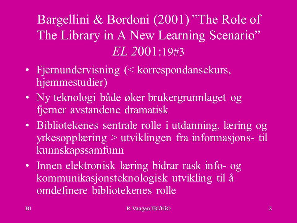 BIR.Vaagan JBI/HiO2 Bargellini & Bordoni (2001) The Role of The Library in A New Learning Scenario EL 2001: 19#3 Fjernundervisning (< korrespondansekurs, hjemmestudier) Ny teknologi både øker brukergrunnlaget og fjerner avstandene dramatisk Bibliotekenes sentrale rolle i utdanning, læring og yrkesopplæring > utviklingen fra informasjons- til kunnskapssamfunn Innen elektronisk læring bidrar rask info- og kommunikasjonsteknologisk utvikling til å omdefinere bibliotekenes rolle