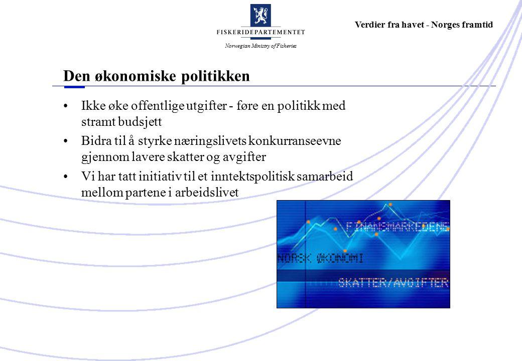 Norwegian Ministry of Fisheries Verdier fra havet - Norges framtid Den økonomiske politikken Ikke øke offentlige utgifter - føre en politikk med stramt budsjett Bidra til å styrke næringslivets konkurranseevne gjennom lavere skatter og avgifter Vi har tatt initiativ til et inntektspolitisk samarbeid mellom partene i arbeidslivet