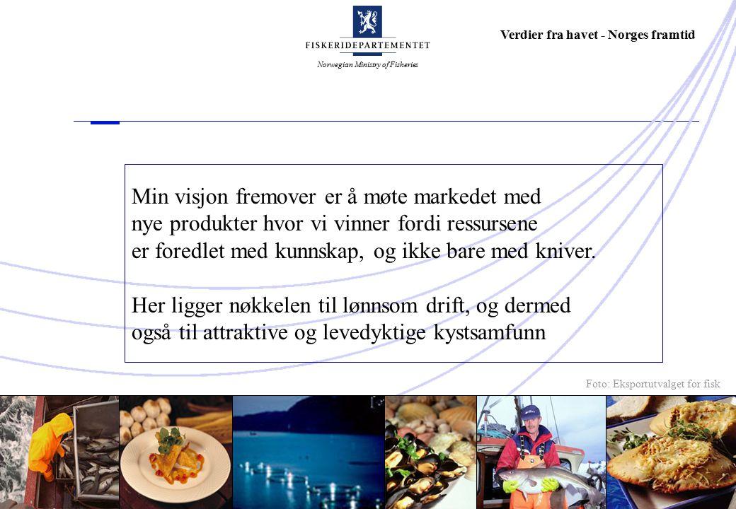Norwegian Ministry of Fisheries Verdier fra havet - Norges framtid Min visjon fremover er å møte markedet med nye produkter hvor vi vinner fordi ressursene er foredlet med kunnskap, og ikke bare med kniver.