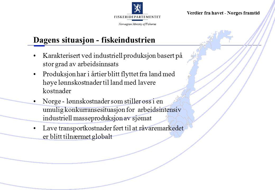 Norwegian Ministry of Fisheries Verdier fra havet - Norges framtid Dagens situasjon - fiskeindustrien Karakterisert ved industriell produksjon basert på stor grad av arbeidsinnsats Produksjon har i årtier blitt flyttet fra land med høye lønnskostnader til land med lavere kostnader Norge - lønnskostnader som stiller oss i en umulig konkurransesituasjon for arbeidsintensiv industriell masseproduksjon av sjømat Lave transportkostnader ført til at råvaremarkedet er blitt tilnærmet globalt