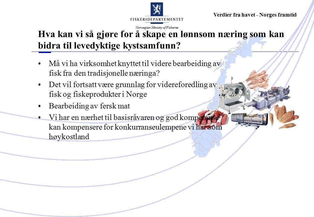 Norwegian Ministry of Fisheries Verdier fra havet - Norges framtid Må vi ha virksomhet knyttet til videre bearbeiding av fisk fra den tradisjonelle næringa.